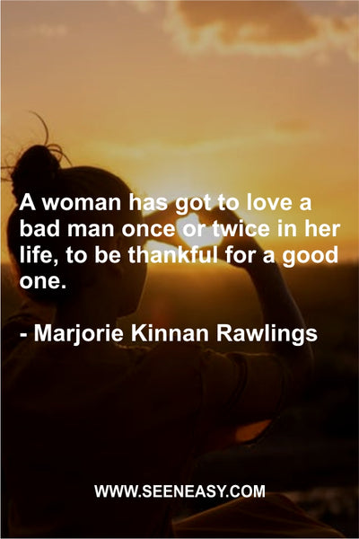 A woman has got to love a bad man once or twice in her life, to be thankful for a good one. Marjorie Kinnan Rawlings