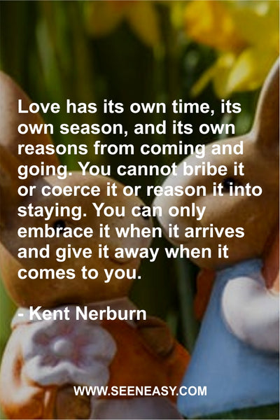 Love has its own time, its own season, and its own reasons from coming and going. You cannot bribe it or coerce it or reason it into staying. You can only embrace it when it arrives and give it away when it comes to you. Kent Nerburn