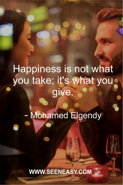 Happiness is not what you take; it's what you give. Mohamed Elgendy