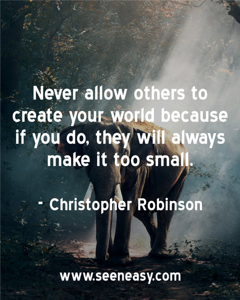 Never allow others to create your world because if you do, they will always make it too small. Christopher Robinson