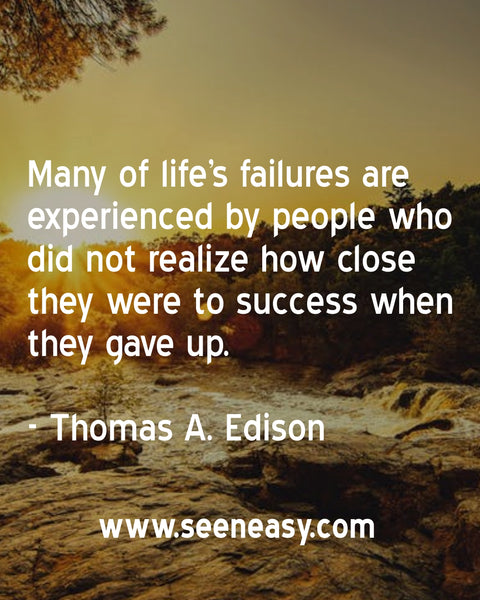 Many of life's failures are experienced by people who did not realize how close they were to success when they gave up. Thomas A. Edison