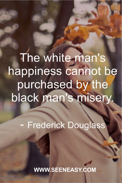 The white man's happiness cannot be purchased by the black man's misery. Frederick Douglass