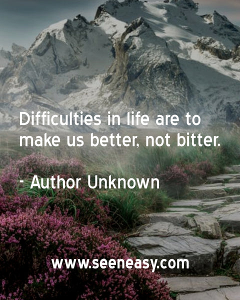Difficulties in life are to make us better, not bitter. Author Unknown
