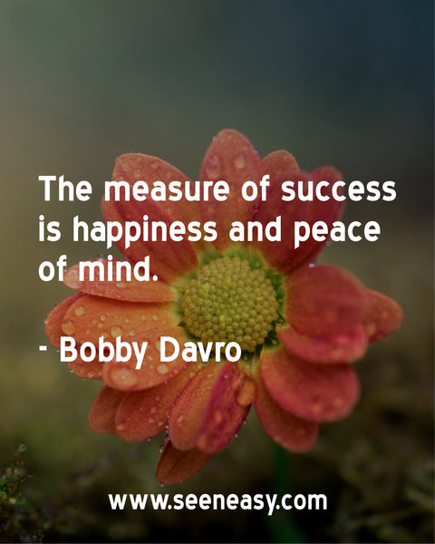 The measure of success is happiness and peace of mind. Bobby Davro