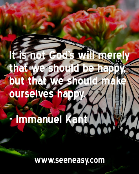 It is not God's will merely that we should be happy, but that we should make ourselves happy. Immanuel Kant