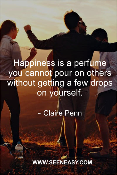 Happiness is a perfume you cannot pour on others without getting a few drops on yourself. Claire Penn