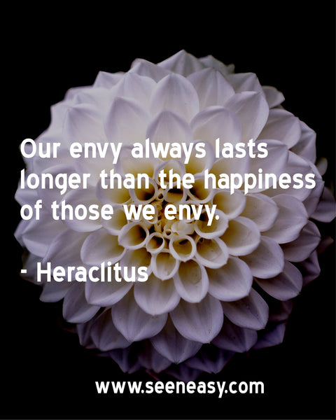 Our envy always lasts longer than the happiness of those we envy. Heraclitus