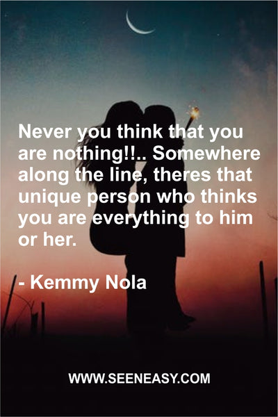Never you think that you are nothing!!.. Somewhere along the line, theres that unique person who thinks you are everything to him or her. Kemmy Nola