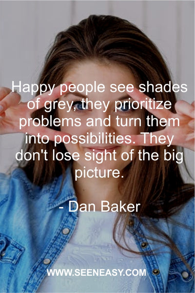 Happy people see shades of grey, they prioritize problems and turn them into possibilities. They don't lose sight of the big picture. Dan Baker