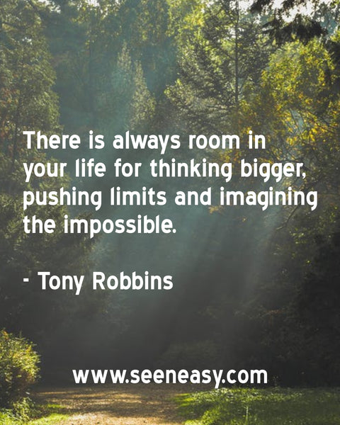 There is always room in your life for thinking bigger, pushing limits and imagining the impossible. Tony Robbins