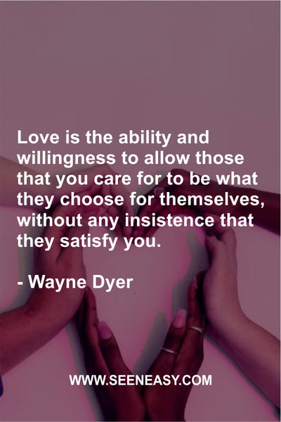 Love is the ability and willingness to allow those that you care for to be what they choose for themselves, without any insistence that they satisfy you. Wayne Dyer