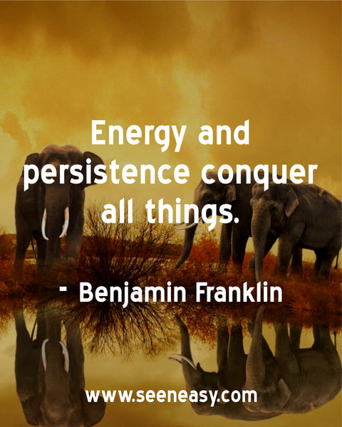 Energy and persistence conquer all things. Benjamin Franklin