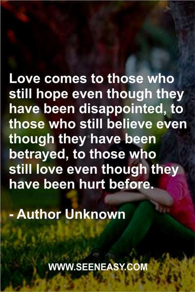 Love comes to those who still hope even though they have been disappointed, to those who still believe even though they have been betrayed, to those who still love even though they have been hurt before. Author Unknown