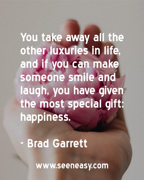 You take away all the other luxuries in life, and if you can make someone smile and laugh, you have given the most special gift: happiness. Brad Garrett