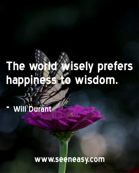 The world wisely prefers happiness to wisdom.  Will Durant