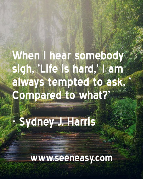 When I hear somebody sigh, 'Life is hard,' I am always tempted to ask, 'Compared to what?' Sydney J. Harris