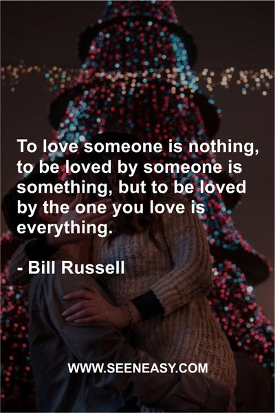 To love someone is nothing, to be loved by someone is something, but to be loved by the one you love is everything. Bill Russell