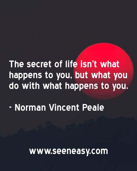 The secret of life isn't what happens to you, but what you do with what happens to you. Norman Vincent Peale