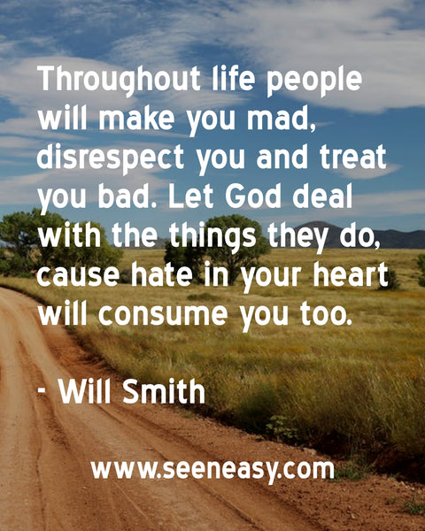Throughout life people will make you mad, disrespect you and treat you bad. Let God deal with the things they do, cause hate in your heart will consume you too. Will Smith