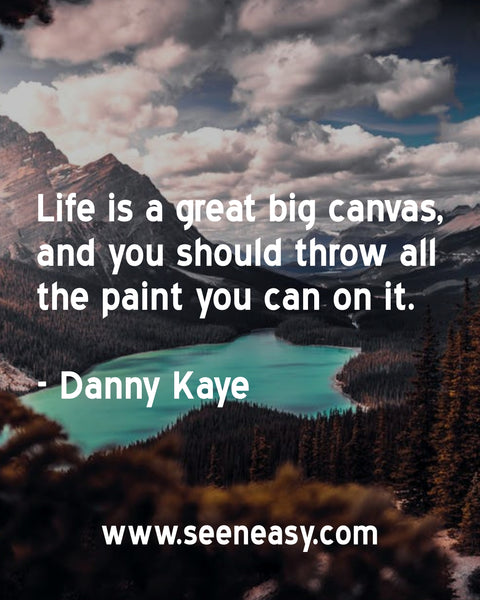 Life is a great big canvas, and you should throw all the paint you can on it. Danny Kaye