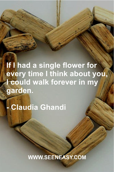 If I had a single flower for every time I think about you, I could walk forever in my garden. Claudia Ghandi