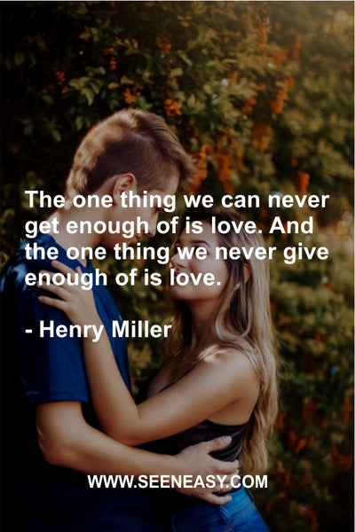 The one thing we can never get enough of is love. And the one thing we never give enough of is love. Henry Miller