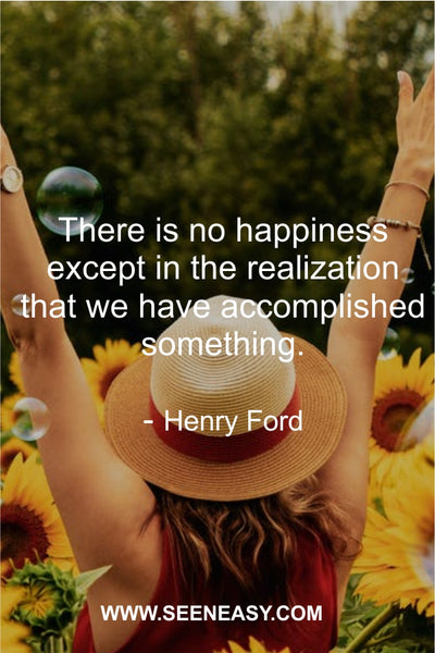 There is no happiness except in the realization that we have accomplished something. Henry Ford