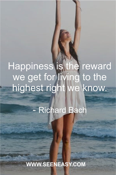 Happiness is the reward we get for living to the highest right we know. Richard Bach