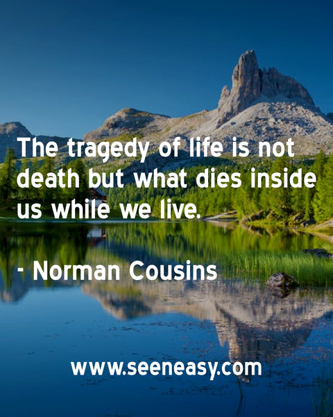 The tragedy of life is not death but what dies inside us while we live. Norman Cousins
