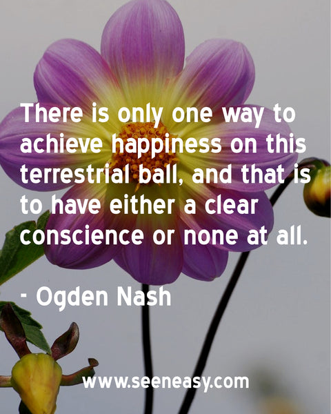There is only one way to achieve happiness on this terrestrial ball, and that is to have either a clear conscience or none at all. Ogden Nash