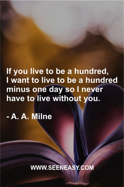 If you live to be a hundred, I want to live to be a hundred minus one day so I never have to live without you. A. A. Milne