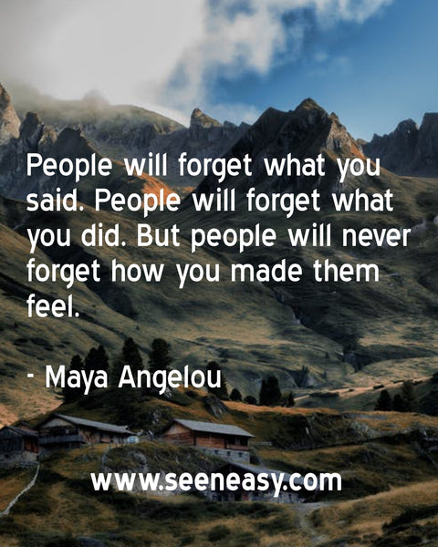 People will forget what you said. People will forget what you did. But people will never forget how you made them feel. Maya Angelou