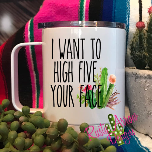 I Want to High Five Your Face 15oz Stainless Steel Coffee Mug