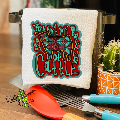 You Ain't My Brand of Cattle Waffle Weave Tea Towel