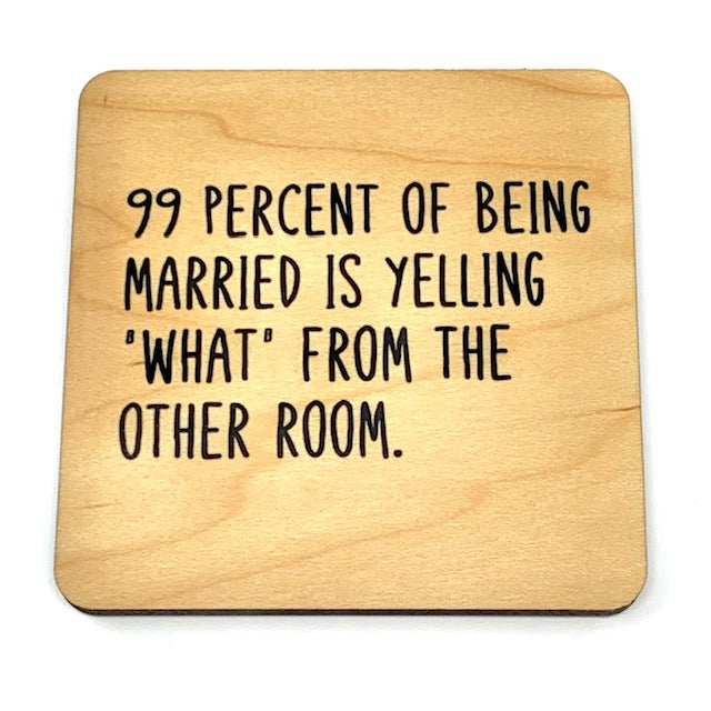 99 percent of being married is yelling what from the other room coaster