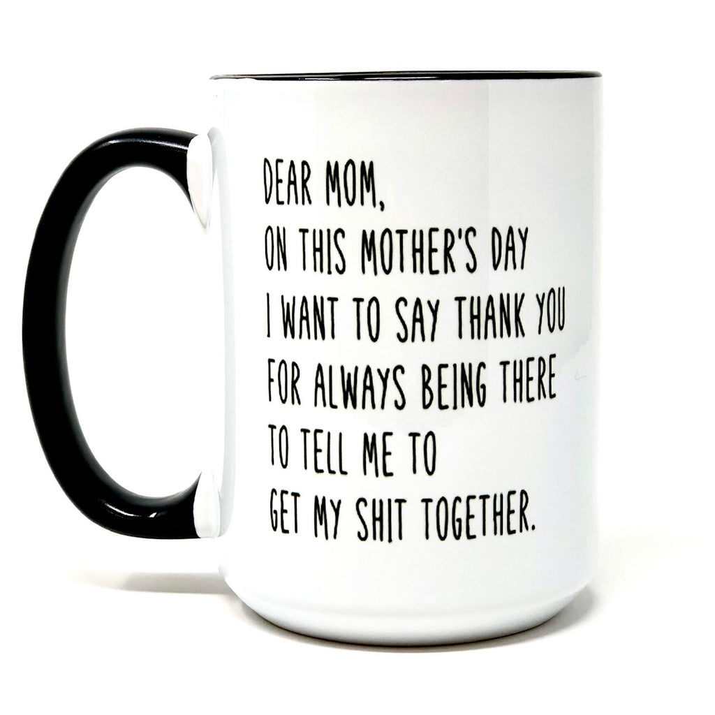 Dear Mom, Thank You For Always Being There To Tell Me To Get My Shit Together Coffee Mug