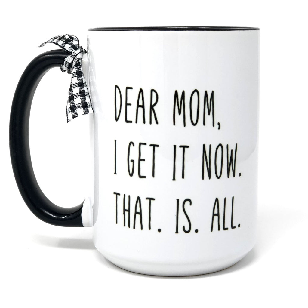 Dear Mom, I Get It Now. That. Is. All. Coffee Mug