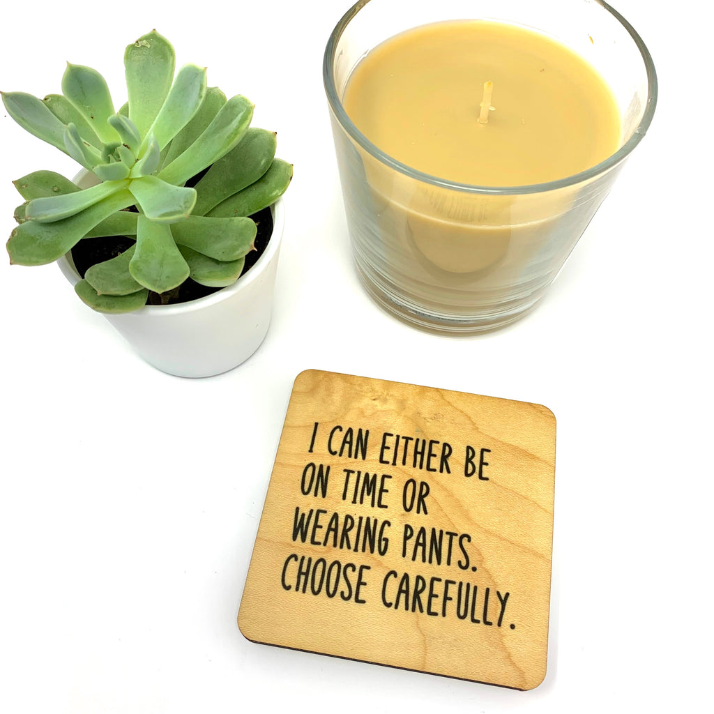 I can either be on time or wearing pants coaster