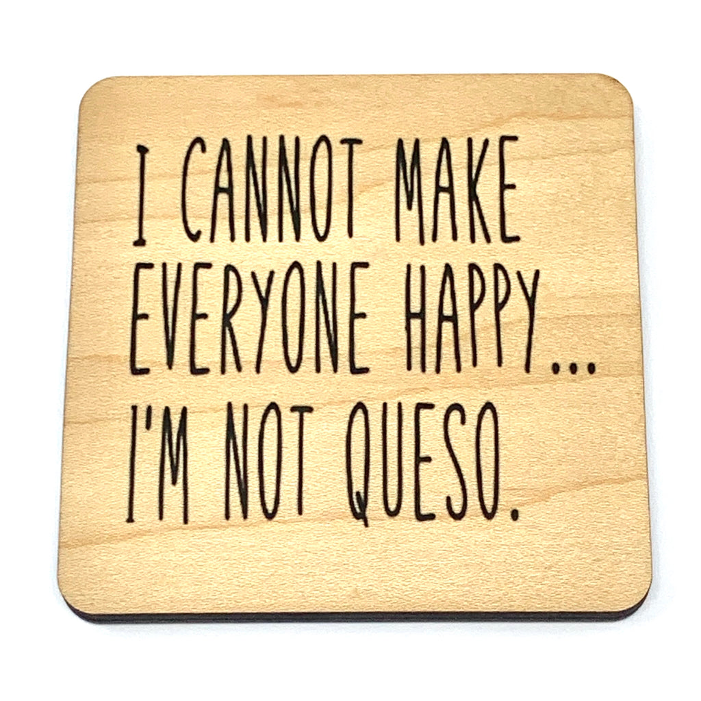 I cannot make everyone happy ... I'm not Queso. Wood Coaster