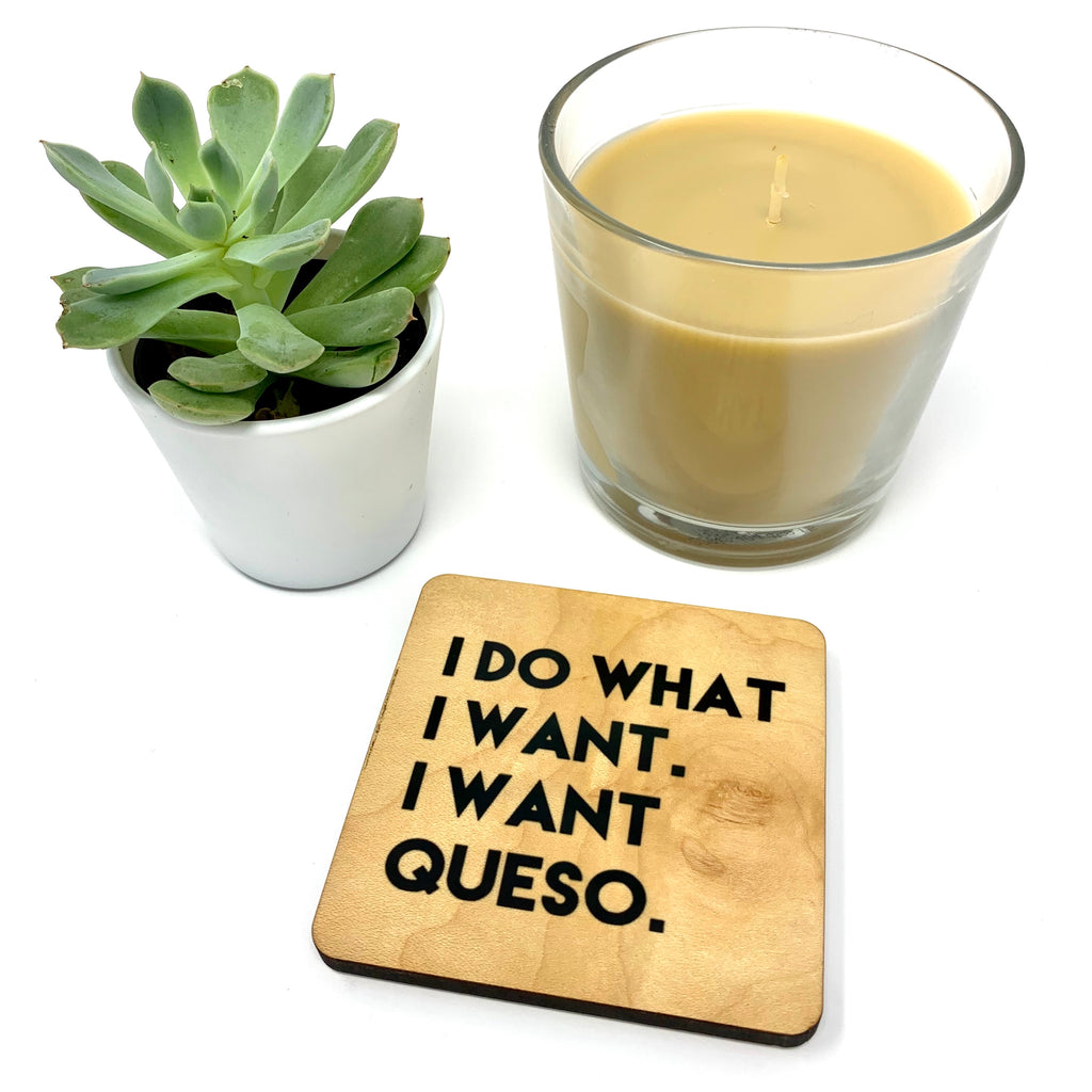 I do what I want. I want Queso. Wood Coaster