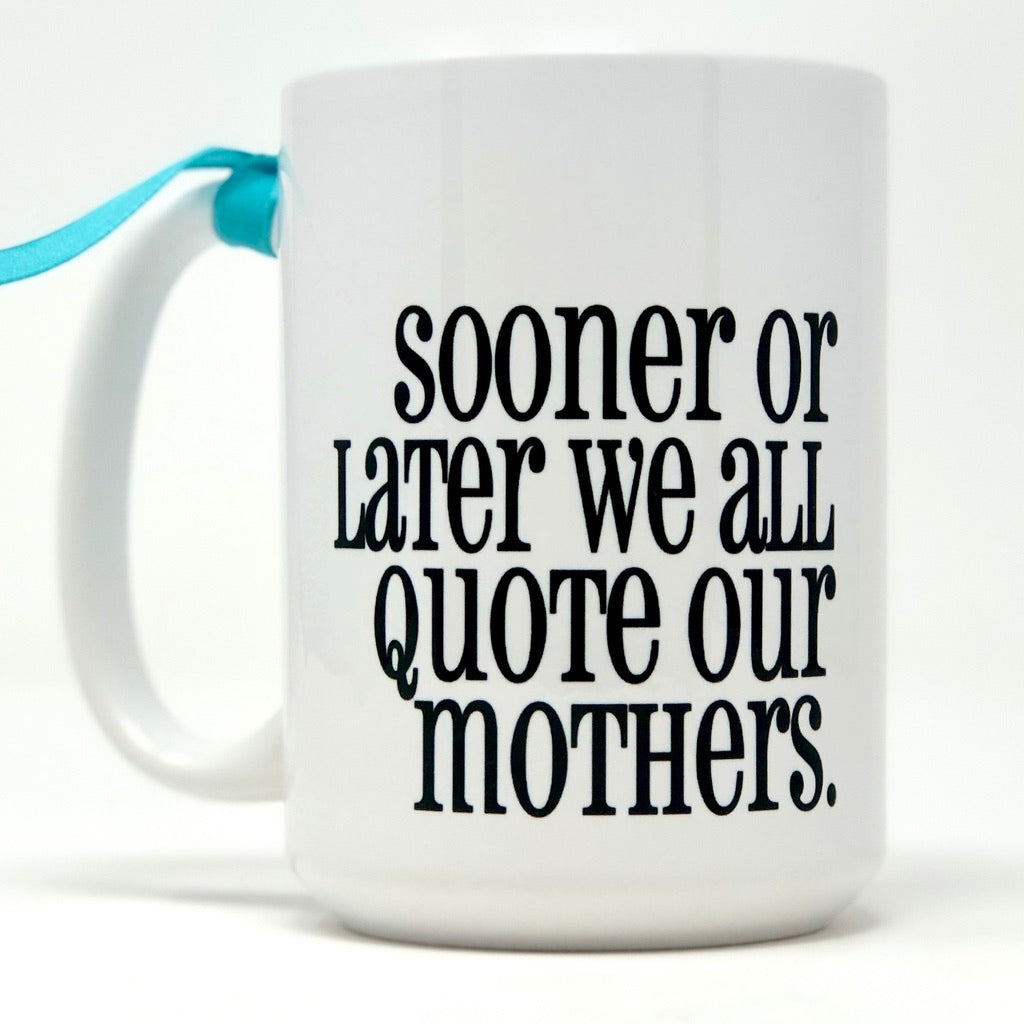 Sooner Or Later We All Quote Our Mothers. coffee mug