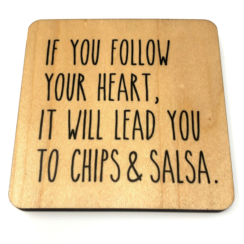 If you follow your heart, it will lead to chips and salsa. Wood Coaster