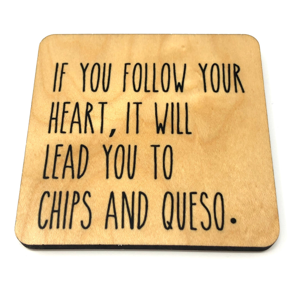 If you follow your heart, it will lead to chips and queso. Wood Coaster