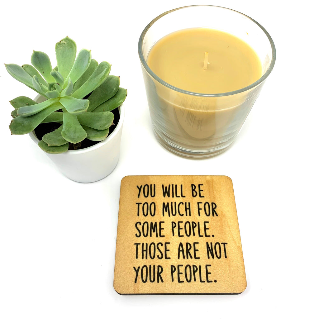 You will be too much for some people. Those are not your people coaster