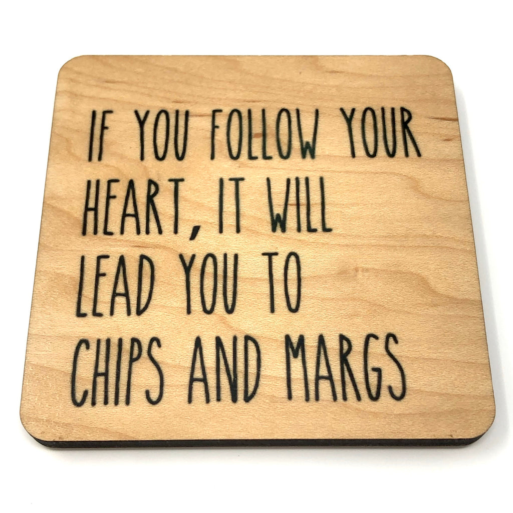 If you follow your heart it will lead you to chips & margs wood coaster
