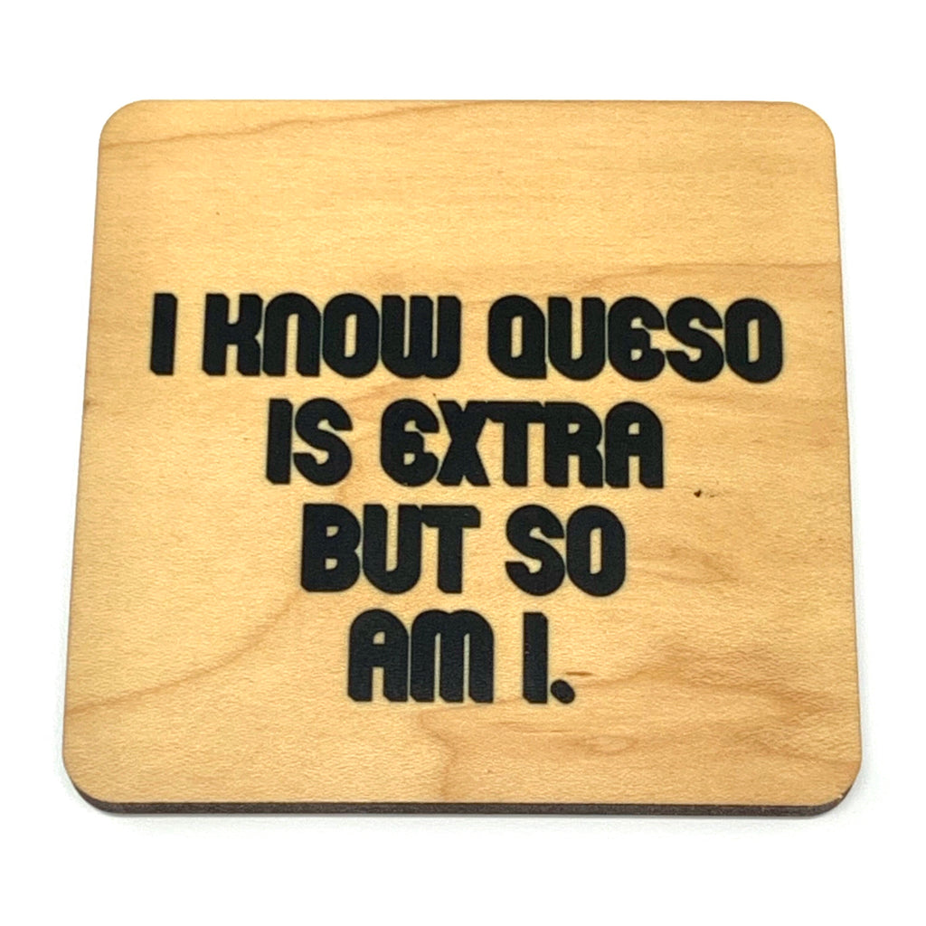 Queso is extra but so am I wood coaster