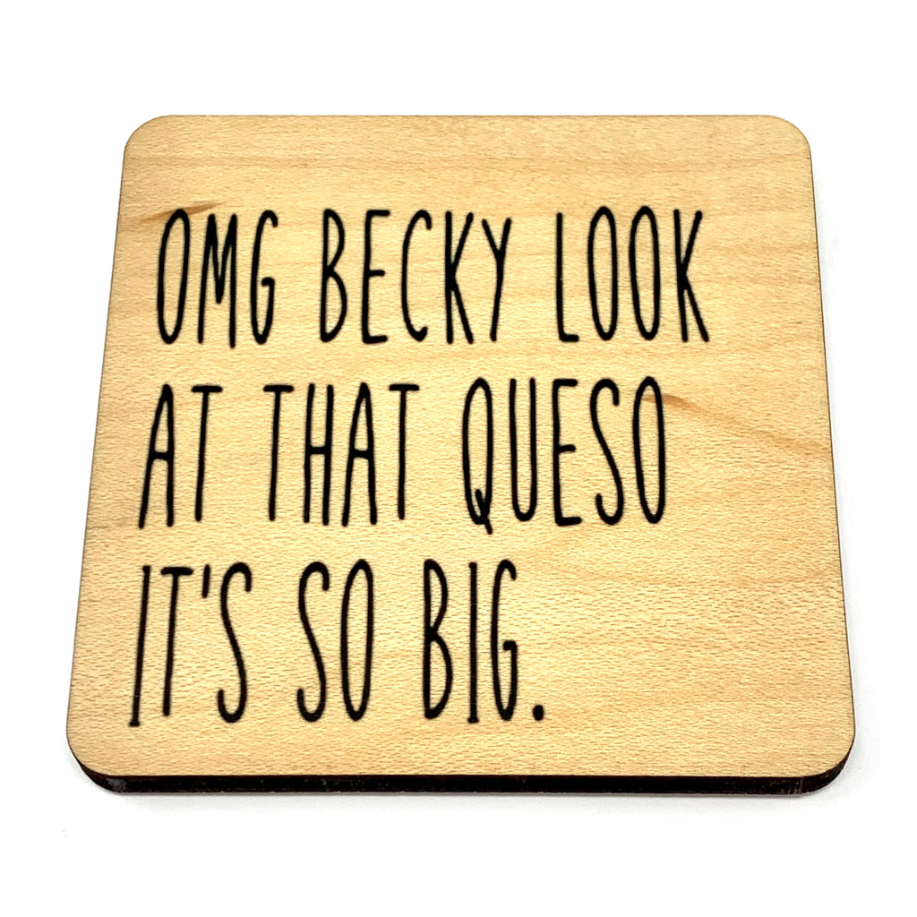 OMG Becky look at that Queso it's so big. Wood Coaster