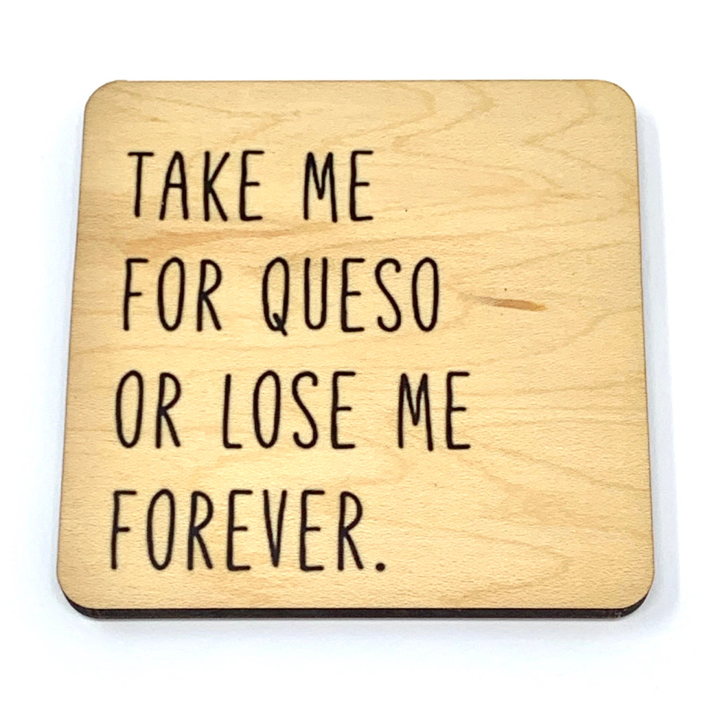 Take me for queso or lose me forever wood coaster