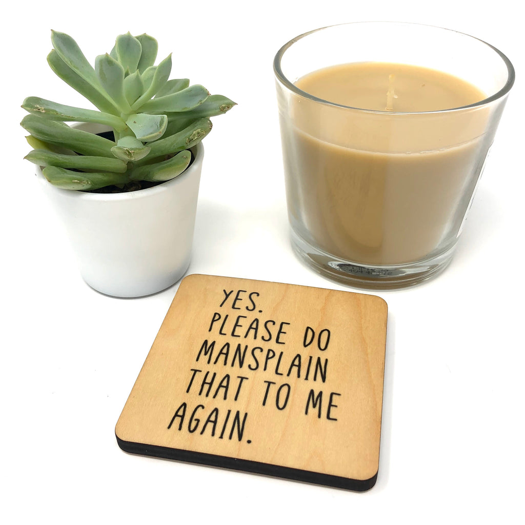 Yes, Please do mansplain that to me again wood coaster.