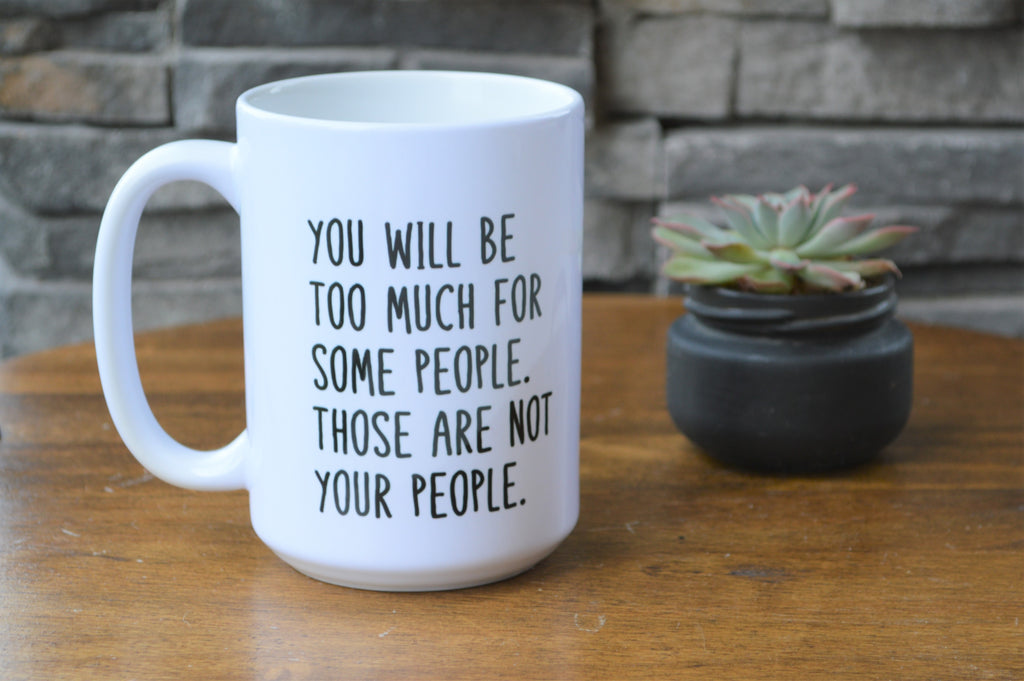 You Will Be Too Much For Some People. Those Are Not Your People. Coffee Mug